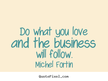 Make personalized picture quotes about love - Do what you love and the business will follow.