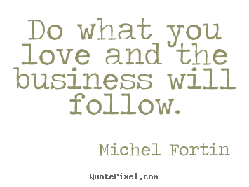Do what you love and the business will follow. Michel Fortin good love quotes