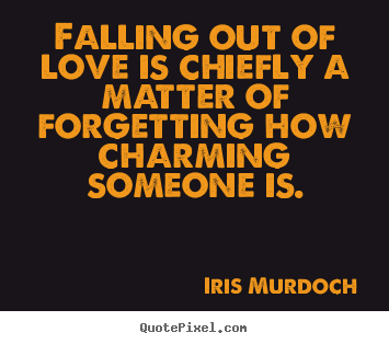 Quotes about love - Falling out of love is chiefly a matter of forgetting how charming..