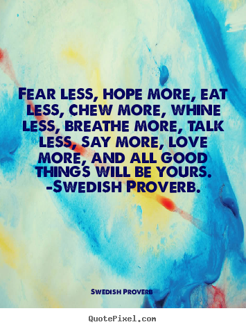 Create picture sayings about love - Fear less, hope more, eat less, chew more, whine less, breathe more,..