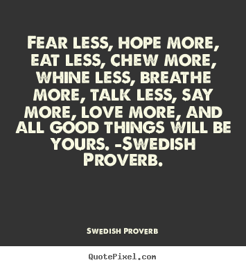 Swedish Proverb picture quotes - Fear less, hope more, eat less, chew more, whine less,.. - Love sayings