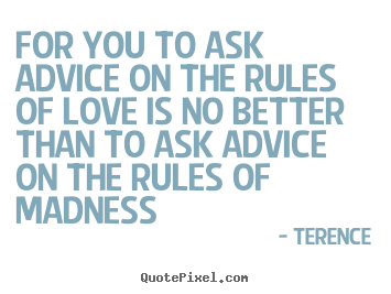 Make picture quotes about love - For you to ask advice on the rules of love is no..