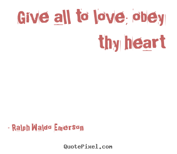 Ralph Waldo Emerson picture quotes - Give all to love; obey thy heart - Love sayings