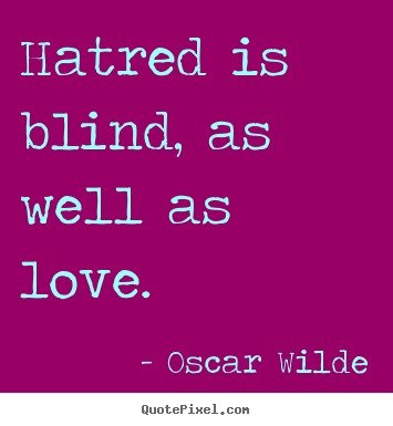 Hatred is blind, as well as love. Oscar Wilde best love quotes