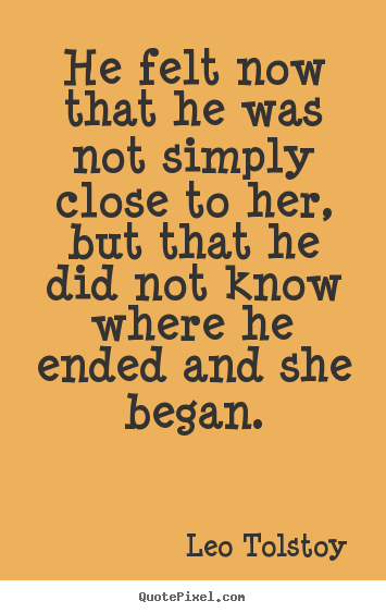 Love quote - He felt now that he was not simply close to her, but that he did..