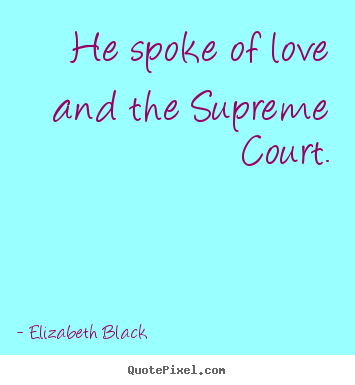 Design your own picture quote about love - He spoke of love and the supreme court.