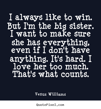 I always like to win. but i'm the big sister. i want to make.. Venus Williams popular love quotes