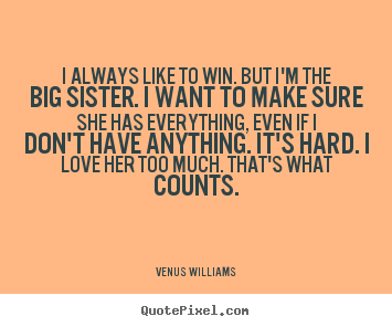 Make picture quotes about love - I always like to win. but i'm the big sister...