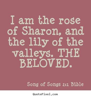 Quote about love - I am the rose of sharon, and the lily of the valleys. the beloved.