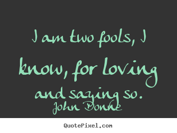 John Donne picture quotes - I am two fools, i know, for loving and saying so. - Love quote