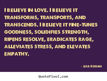 How to make picture quotes about love - I believe in love. i believe it transforms, transports, and transcends...