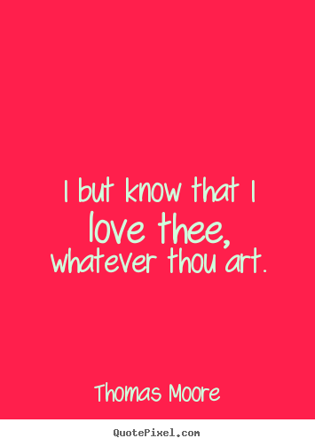 I but know that i love thee, whatever thou art. Thomas Moore top love quote
