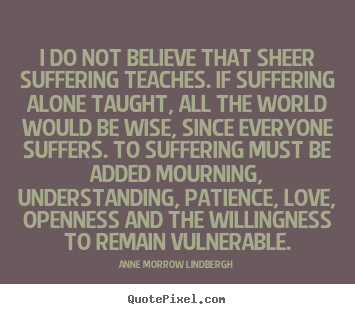 Anne Morrow Lindbergh image quotes - I do not believe that sheer suffering teaches. if suffering alone.. - Love quotes