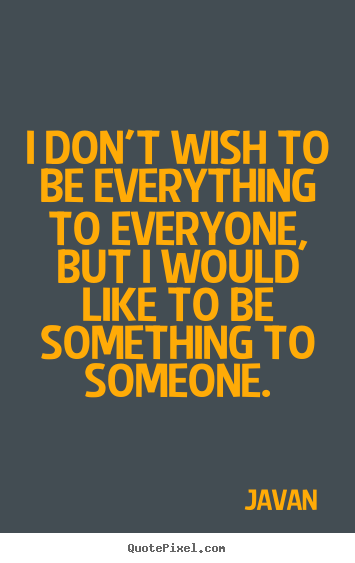 I don't wish to be everything to everyone, but.. Javan  love quotes
