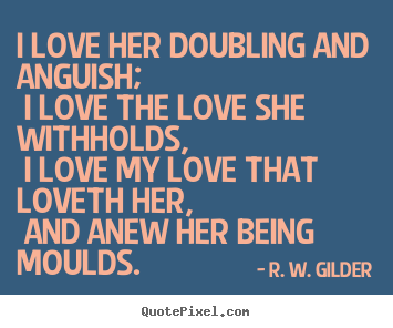 Sayings about love - I love her doubling and anguish; i love the love she withholds,..
