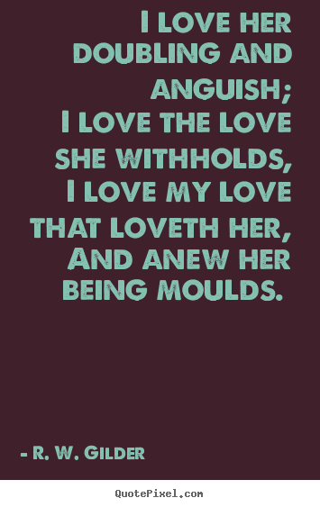 I love her doubling and anguish; i love the love she withholds, i love.. R. W. Gilder  love quote
