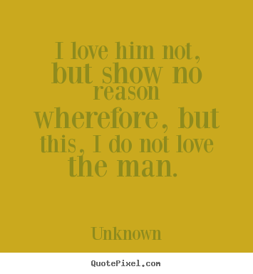 Quotes about love - I love him not, but show no reason wherefore, but this, i do..