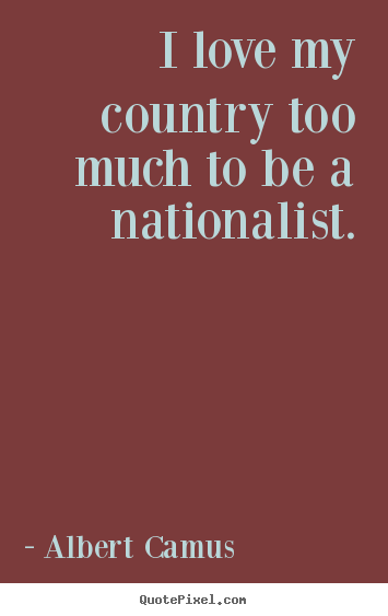 Quotes about love - I love my country too much to be a nationalist.