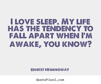 Ernest Hemingway picture quotes - I love sleep. my life has the tendency to.. - Love quotes