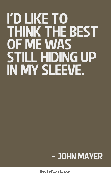 I'd like to think the best of me was still hiding up.. John Mayer  love quotes