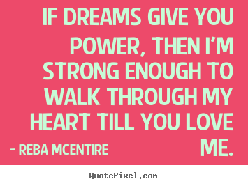 Make custom picture quotes about love - If dreams give you power, then i'm strong enough to walk..