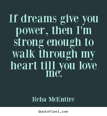 If dreams give you power, then i'm strong enough to walk through.. Reba McEntire great love quotes