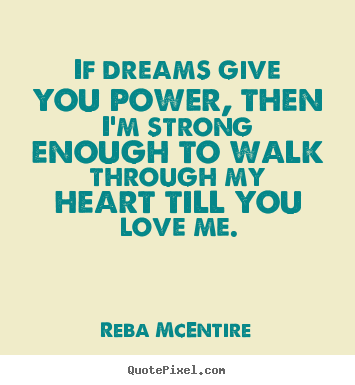 Quotes about love - If dreams give you power, then i'm strong..