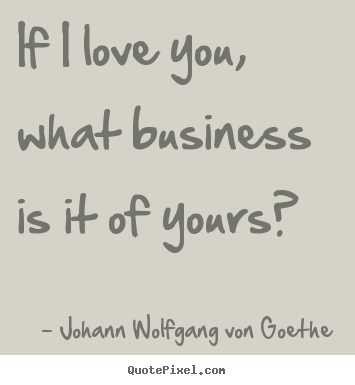 Quote about love - If i love you, what business is it of yours?