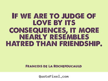 Francois De La Rochefoucauld poster quote - If we are to judge of love by its consequences, it more nearly resembles.. - Love quote
