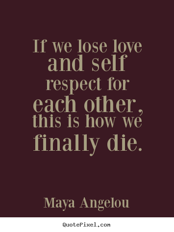Quotes about love - If we lose love and self respect for each other,..
