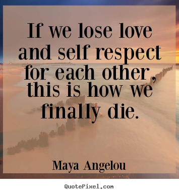 Love quotes - If we lose love and self respect for each other, this is how..