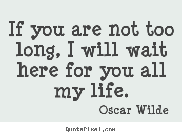 Love quote - If you are not too long, i will wait here for you all..