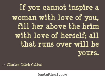 Quotes about love - If you cannot inspire a woman with love of you, fill her above..