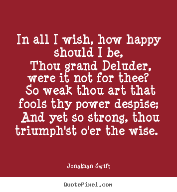 In all i wish, how happy should i be, thou grand deluder, were.. Jonathan Swift great love quotes