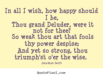 Jonathan Swift picture quotes - In all i wish, how happy should i be, thou grand deluder, were it.. - Love quotes