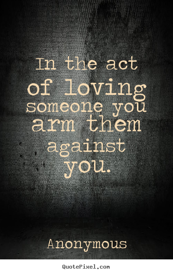 In the act of loving someone you arm them against you. Anonymous good love sayings