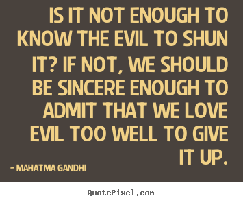 Mahatma Gandhi picture quote - Is it not enough to know the evil to shun it?.. - Love sayings