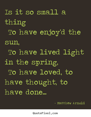 Make custom picture quotes about love - Is it so small a thing to have enjoy'd the sun, to have lived light..