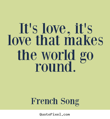 Quote about love - It's love, it's love that makes the world go round.