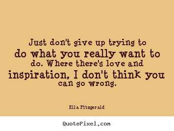 Quote about love - Just don't give up trying to do what you really want to..