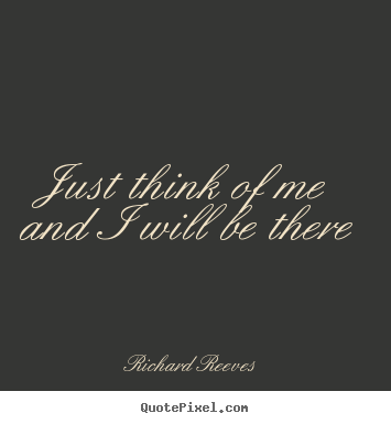 Richard Reeves picture quotes - Just think of me and i will be there - Love quotes