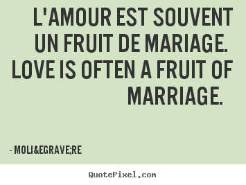 Quotes about love - L'amour est souvent un fruit de mariage. love is often a fruit of marriage...