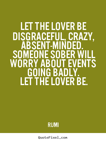 Love quotes - Let the lover be disgraceful, crazy, absent-minded...