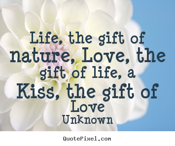 Create custom picture quotes about love - Life, the gift of nature, love, the gift of life, a kiss, the gift of..