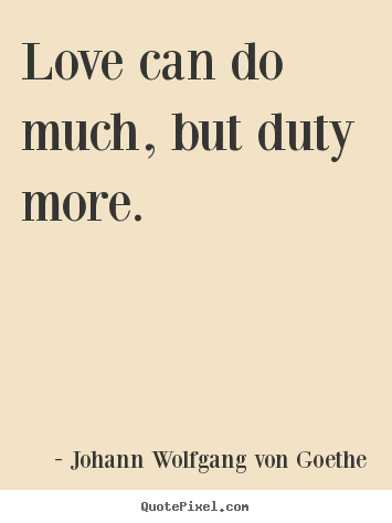 Johann Wolfgang Von Goethe picture quote - Love can do much, but duty more. - Love quotes