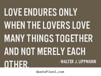 Love endures only when the lovers love many things.. Walter J. Lippmann famous love quotes