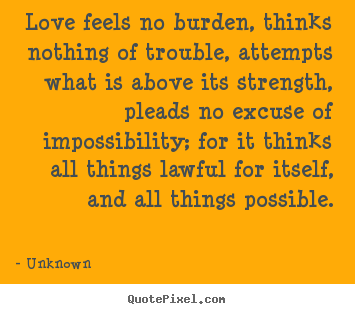 Unknown picture quotes - Love feels no burden, thinks nothing of trouble,.. - Love quotes