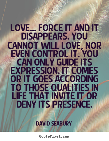 Love quote - Love... force it and it disappears. you cannot..