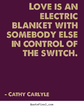 Love is an electric blanket with somebody else in control of the switch. Cathy Carlyle  love sayings