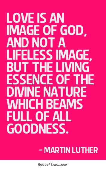 Martin Luther poster quote - Love is an image of god, and not a lifeless image, but the living.. - Love quotes